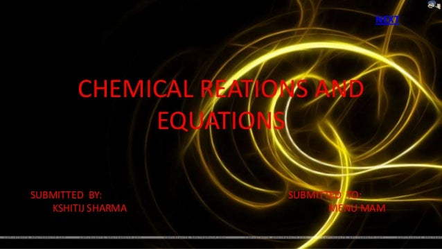 NEXT        CHEMICAL REATIONS AND             EQUATIONSSUBMITTED BY:          SUBMITTED TO:   KSHITIJ SHARMA             M...