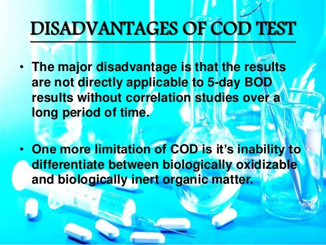 advantages and distadvantages of biochemical oxygen demand bod and chemical oxygen demand cod The chemical oxygen demand (cod) test is commonly used to indirectly measure the amount of organic compounds in water most applications of cod determine the amount of organic pollutants found in surface water (eg lakes and rivers) or wastewater, making cod a useful measure of water quality.
