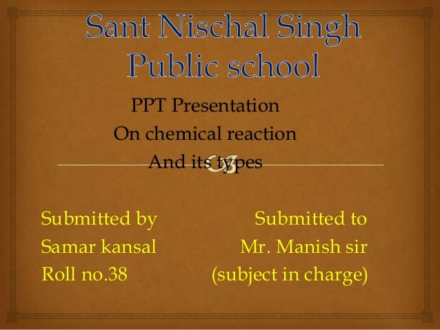 PPT Presentation On chemical reaction And its types Submitted by Submitted to Samar kansal Mr. Manish sir Roll no.38 (subj...
