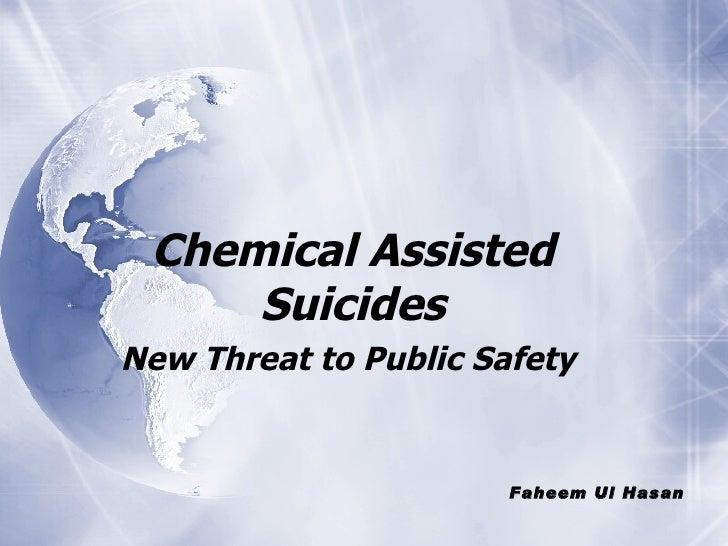 <ul><li>Chemical Assisted Suicides </li></ul><ul><li>New Threat to Public Safety  </li></ul>Faheem Ul Hasan
