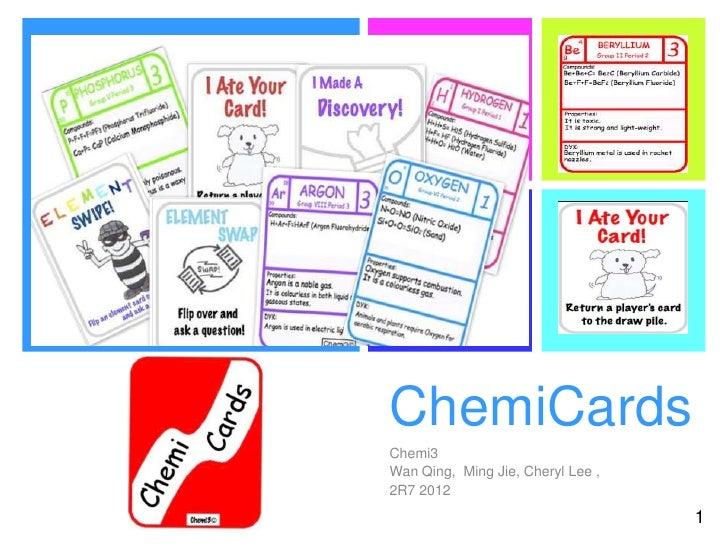 +    ChemiCards    Chemi3    Wan Qing, Ming Jie, Cheryl Lee ,    2R7 2012                                       1