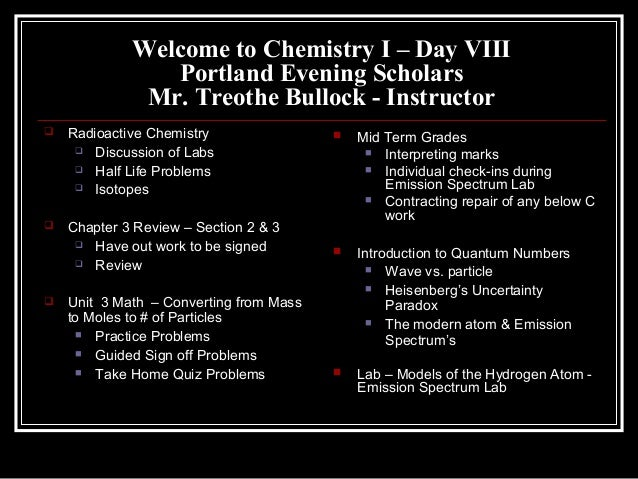Welcome to Chemistry I – Day VIIIPortland Evening ScholarsMr. Treothe Bullock - Instructor Radioactive Chemistry Discuss...