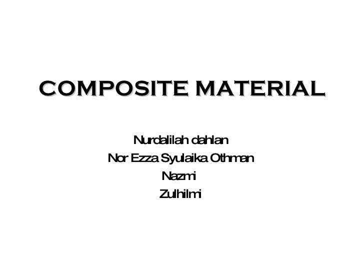 COMPOSITE MATERIAL Nurdalilah dahlan Nor Ezza Syulaika Othman Nazmi  Zulhilmi