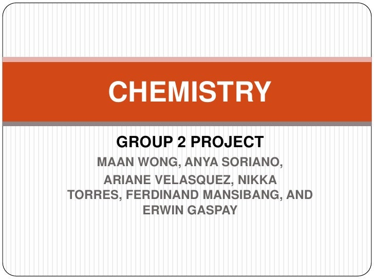 CHEMISTRY       GROUP 2 PROJECT    MAAN WONG, ANYA SORIANO,     ARIANE VELASQUEZ, NIKKA TORRES, FERDINAND MANSIBANG, AND  ...