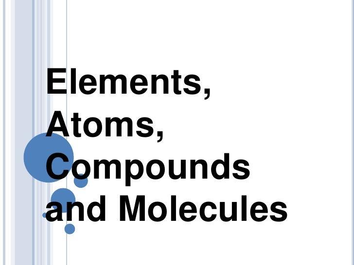 Elements, Atoms, Compounds and Molecules <br />