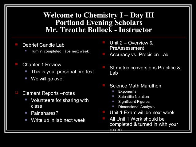 Welcome to Chemistry I – Day III Portland Evening Scholars Mr. Treothe Bullock - Instructor  Debrief Candle Lab  Turn in...