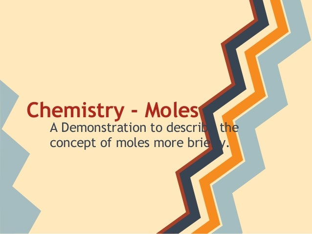 Chemistry - Moles A Demonstration to describe the concept of moles more briefly.
