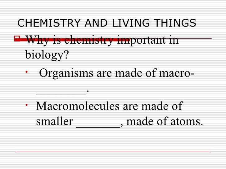 CHEMISTRY AND LIVING THINGS <ul><li>Why is chemistry important in biology? </li></ul><ul><ul><li>Organisms are made of mac...