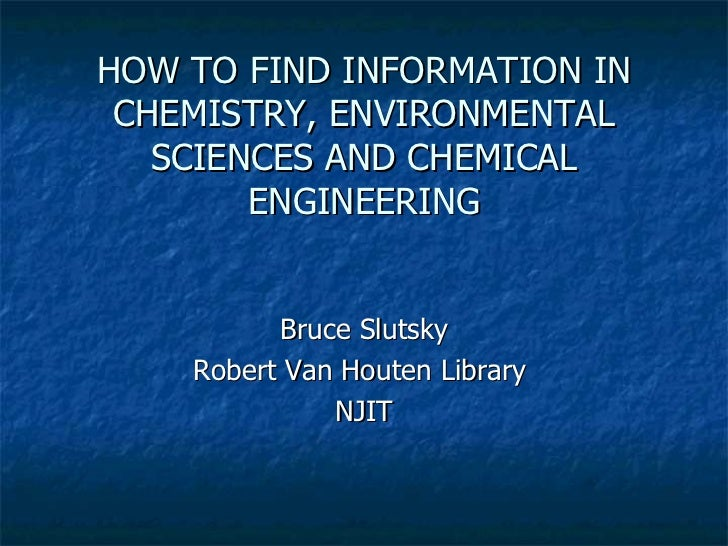 HOW TO FIND INFORMATION IN CHEMISTRY, ENVIRONMENTAL SCIENCES AND CHEMICAL ENGINEERING Bruce Slutsky Robert Van Houten Libr...
