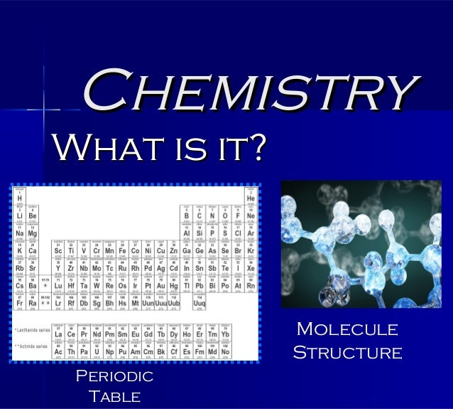ChemistryWhat is it?              Molecule              Structure Periodic  Table