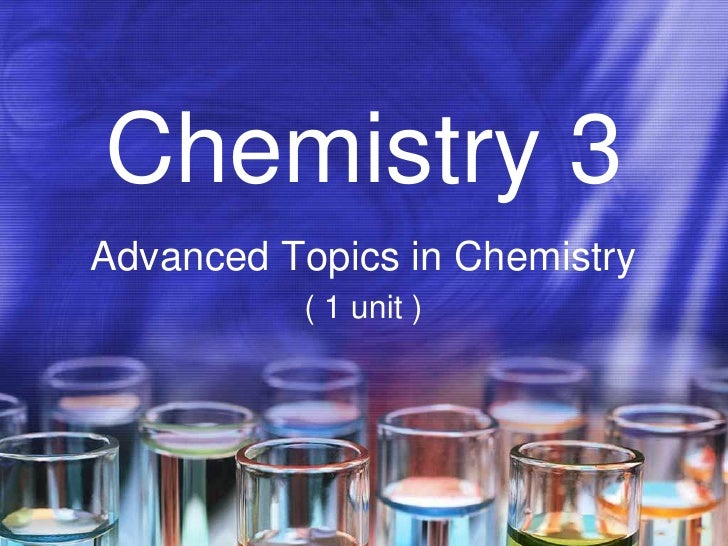 Chemistry 3 Advanced Topics in Chemistry           ( 1 unit )