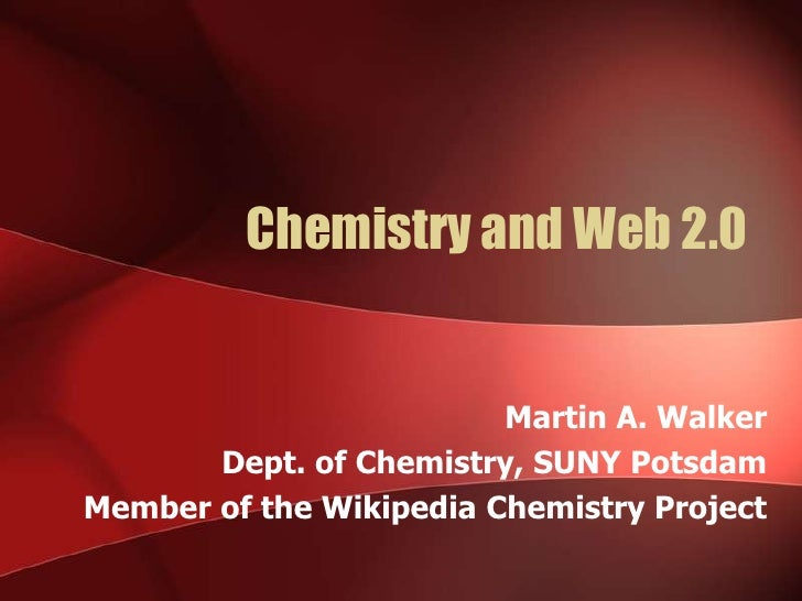 Chemistry and Web 2.0<br />Martin A. Walker<br />Dept. of Chemistry, SUNY Potsdam<br />Member of the Wikipedia Chemistry P...