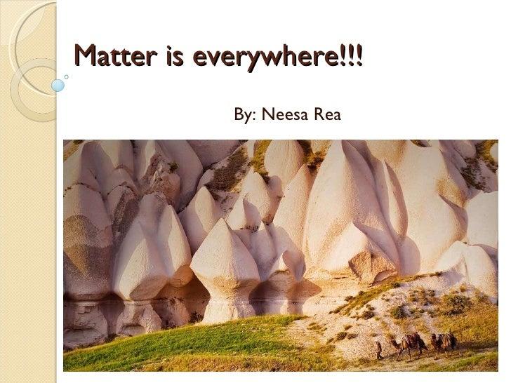 Matter is everywhere!!! By: Neesa Rea