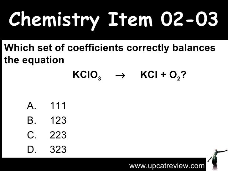Chemistry Item 02-03 Which set of coefficients correctly balances the equation  KClO 3      KCl + O 2 ?   A.  111 B.  123...
