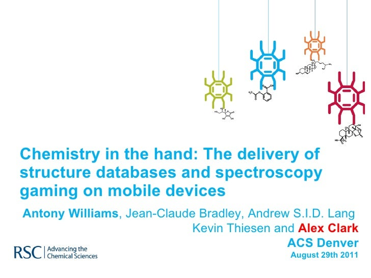 Chemistry in the hand: The delivery of structure databases and spectroscopy gaming on mobile devices Antony Williams , Jea...