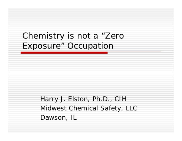 """Chemistry is not a """"ZeroExposure"""" Occupation    Harry J. Elston, Ph.D., CIH    Midwest Chemical Safety, LLC    Dawson, IL"""