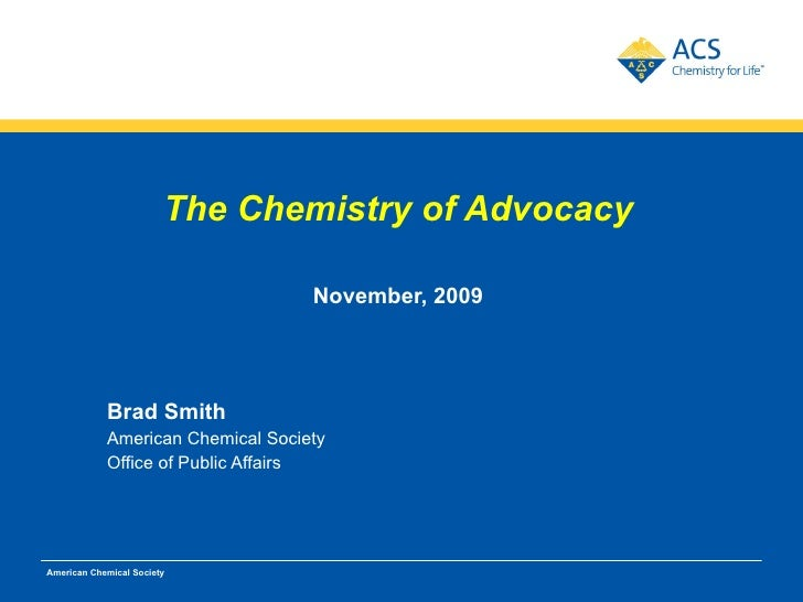 <ul><li>The Chemistry of Advocacy </li></ul><ul><li>November, 2009 </li></ul><ul><li>Brad Smith </li></ul><ul><li>American...