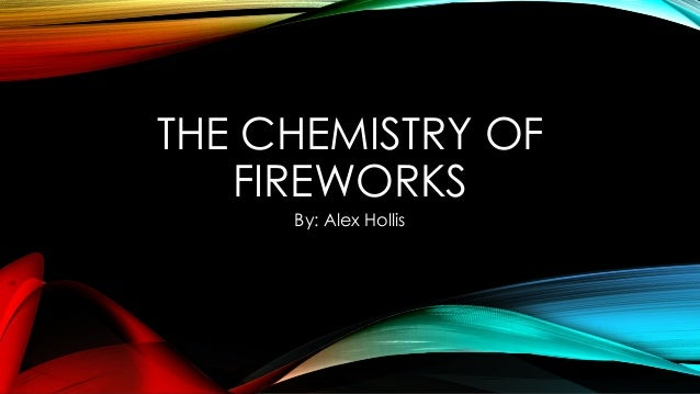 THE CHEMISTRY OF FIREWORKS By: Alex Hollis