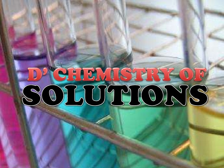 D' CHEMISTRY OF <br />SOLUTIONS<br />