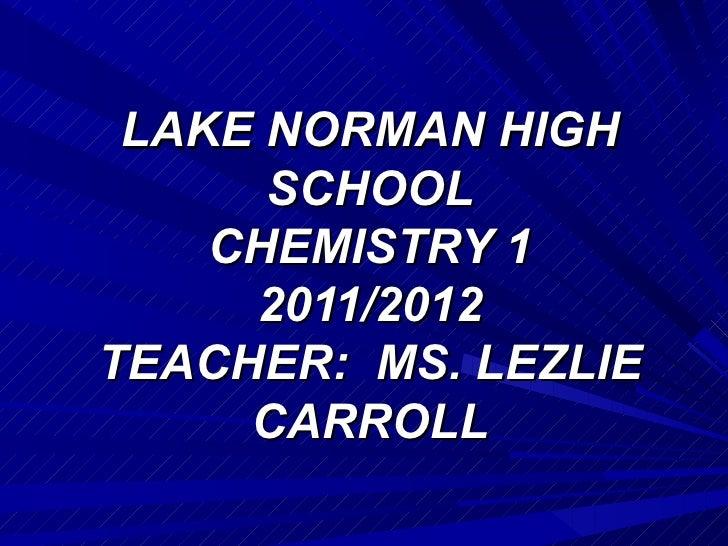 LAKE NORMAN HIGH      SCHOOL    CHEMISTRY 1     2011/2012TEACHER: MS. LEZLIE     CARROLL