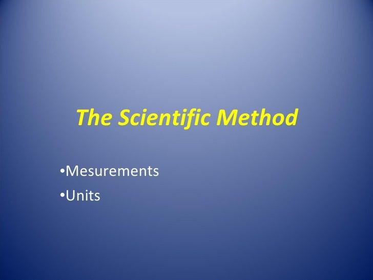 The Scientific Method <ul><li>Mesurements </li></ul><ul><li>Units </li></ul>