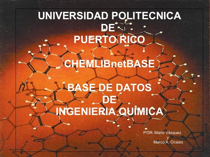 UNIVERSIDAD POLITECNICA DE  PUERTO RICO CHEMLIBnetBASE BASE DE DATOS DE  INGENIERIA QUIMICA POR: Mario Vázquez y Marco A. ...