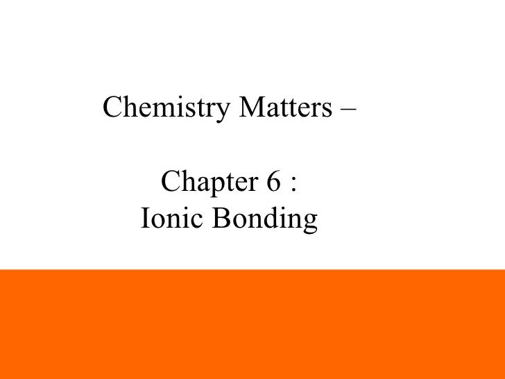 Chemistry Matters –    Chapter 6 :  Ionic Bonding