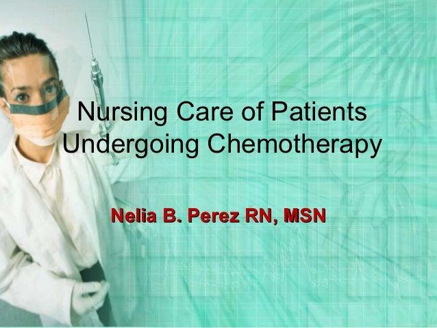 Nursing Care of PatientsUndergoing Chemotherapy   Nelia B. Perez RN, MSN