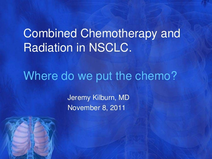 Combined Chemotherapy andRadiation in NSCLC.Where do we put the chemo?       Jeremy Kilburn, MD       November 8, 2011