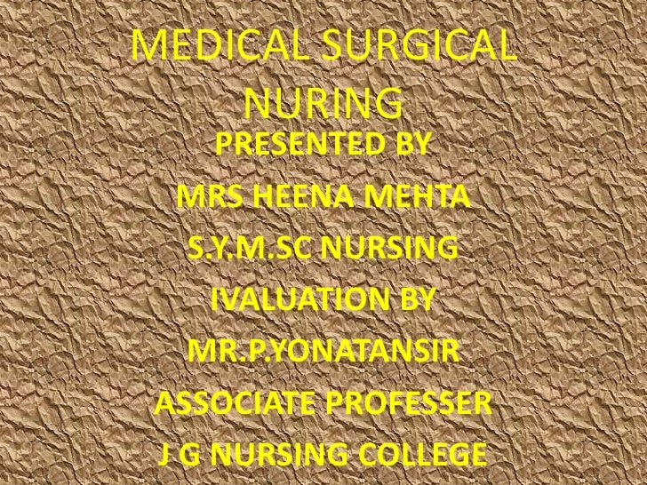 MEDICAL SURGICAL    NURING     PRESENTED BY   MRS HEENA MEHTA   S.Y.M.SC NURSING     IVALUATION BY   MR.P.YONATANSIR ASSOC...