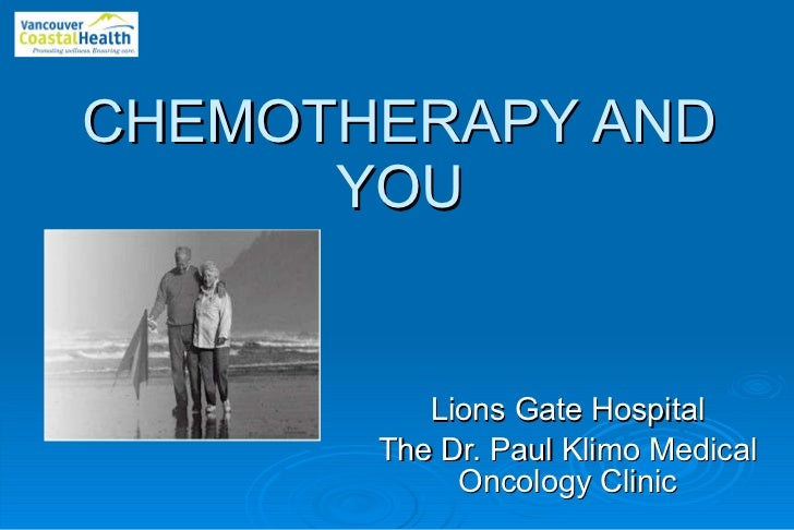CHEMOTHERAPY   AND YOU Lions Gate Hospital The Dr. Paul Klimo Medical Oncology Clinic