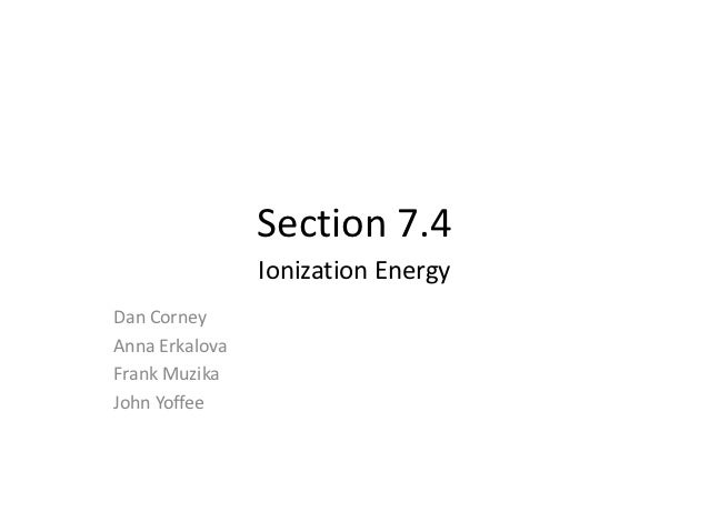 Section 7.4                Ionization EnergyDan CorneyAnna ErkalovaFrank MuzikaJohn Yoffee