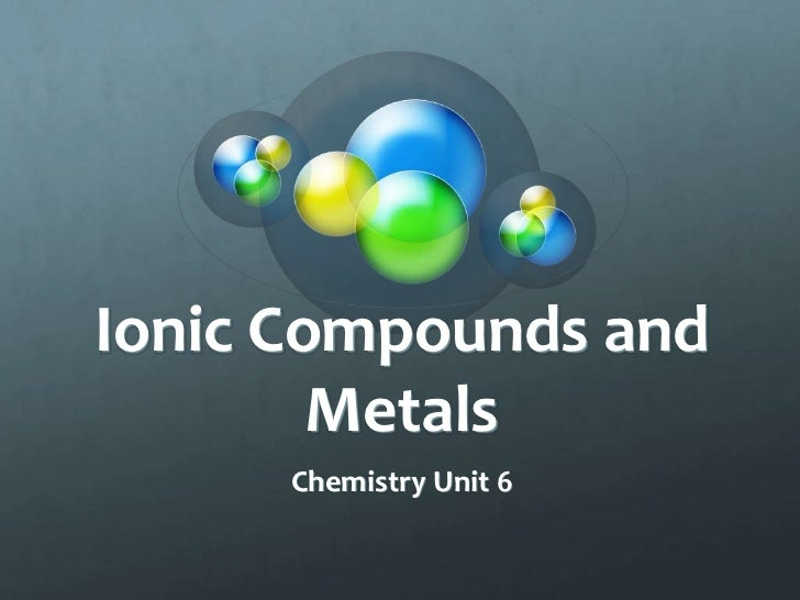 Ionic Compounds and        Metals      Chemistry Unit 6