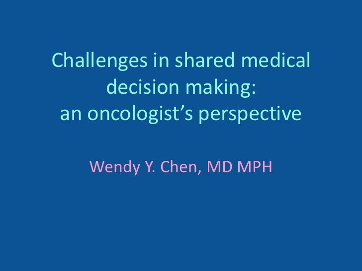 Challenges in shared medical      decision making: an oncologist's perspective    Wendy Y. Chen, MD MPH