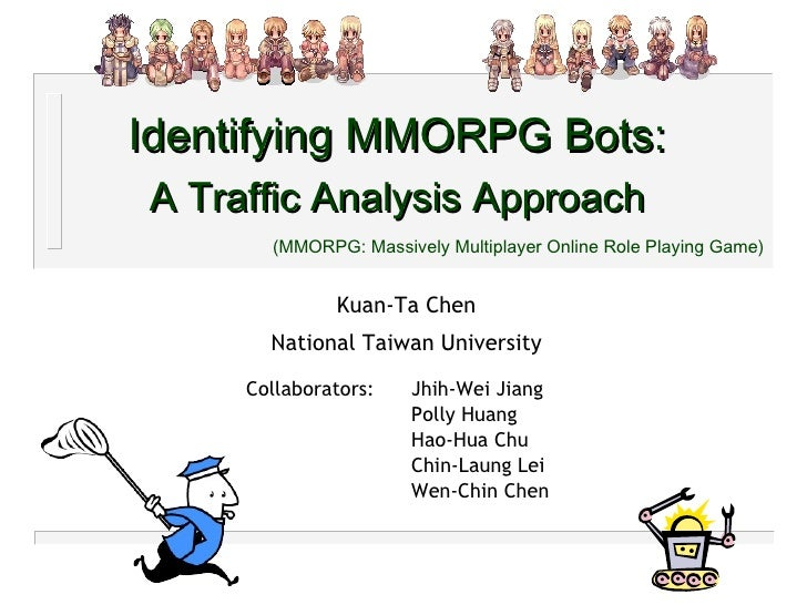 Identifying MMORPG Bots: A Traffic Analysis Approach (MMORPG: Massively Multiplayer Online Role Playing Game) Kuan-Ta Chen...