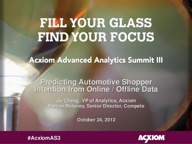 Predicting Automotive Shopper  Intention from Online / Offline Data         Jie Cheng, VP of Analytics, Acxiom      Ranjan...