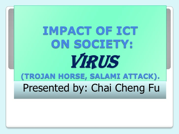 IMPACT OF ICT     ON SOCIETY:          VIRUS(TROJAN HORSE, SALAMI ATTACK).Presented by: Chai Cheng Fu