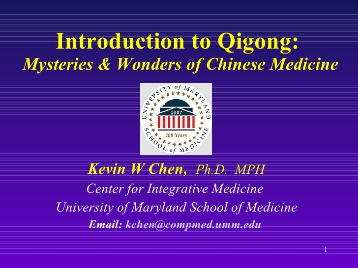 Introduction to Qigong:  Mysteries & Wonders of Chinese Medicine Kevin W Chen,  Ph.D.  MPH Center for Integrative Medicine...