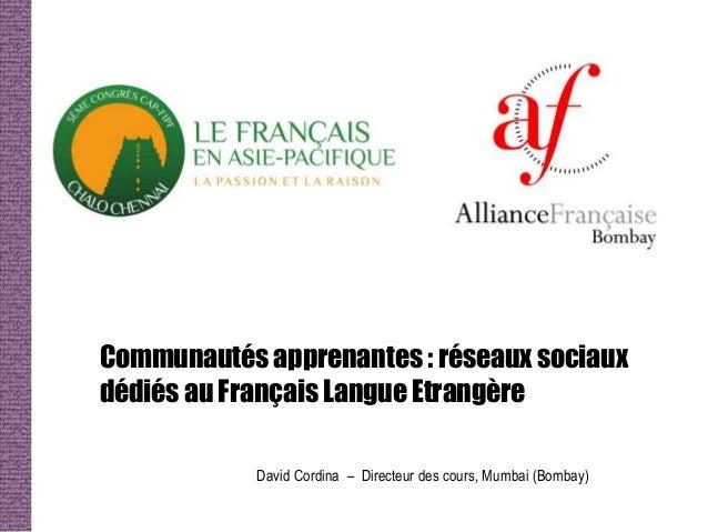 Communautés apprenantes : réseaux sociauxdédiés au Français Langue Etrangère            David Cordina – Directeur des cour...