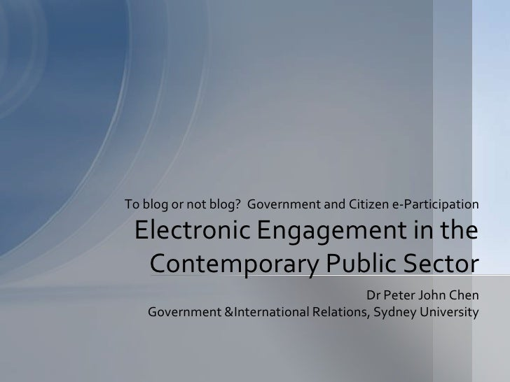 To blog or not blog? Government and Citizen e-Participation   Electronic Engagement in the   Contemporary Public Sector   ...