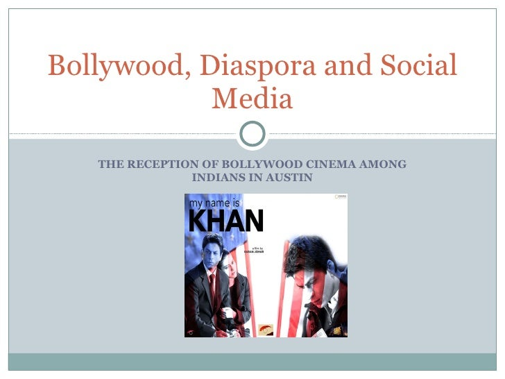 THE RECEPTION OF BOLLYWOOD CINEMA AMONG INDIANS IN AUSTIN Bollywood, Diaspora and Social Media