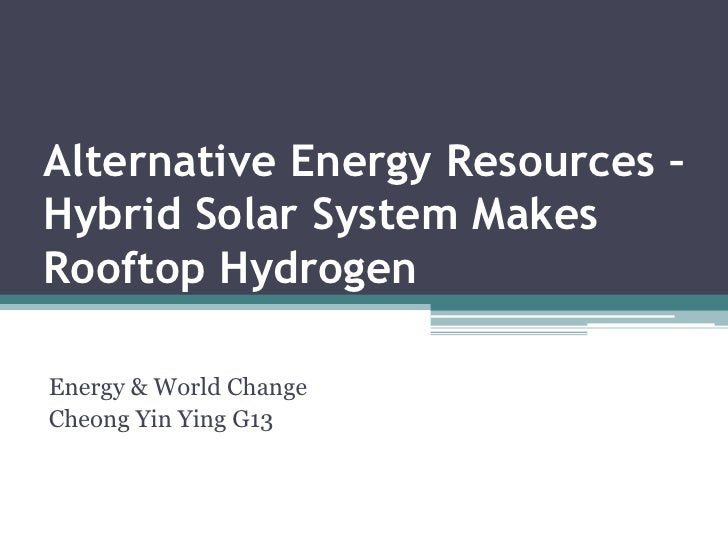 Alternative Energy Resources – Hybrid Solar System Makes Rooftop Hydrogen<br />Energy & World Change<br />Cheong Yin Ying ...
