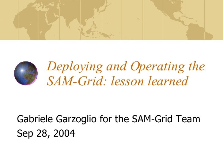 Deploying and Operating the SAM-Grid: lesson learned Gabriele Garzoglio for the SAM-Grid Team Sep 28, 2004