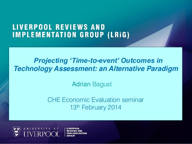 Projecting 'Time-to-event' Outcomes in Technology Assessment: an Alternative Paradigm Adrian Bagust CHE Economic Evaluatio...