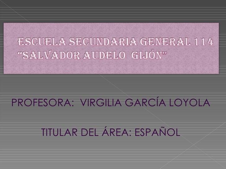 <ul><li>PROFESORA:  VIRGILIA GARCÍA LOYOLA </li></ul><ul><li>TITULAR DEL ÁREA: ESPAÑOL </li></ul>