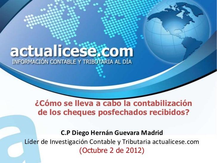 ¿Cómo se lleva a cabo la contabilización    de los cheques posfechados recibidos?             C.P Diego Hernán Guevara Mad...