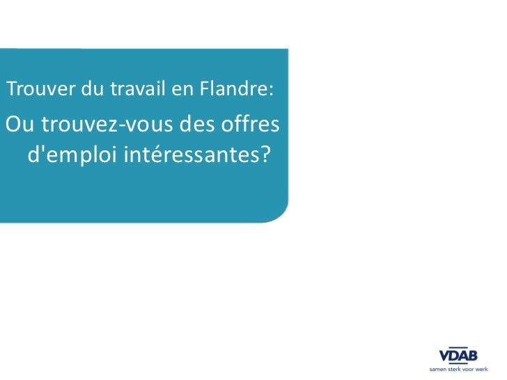 <ul><li>Trouver du travail en Flandre:  </li></ul><ul><li>Ou trouvez-vous des offres d'emploi intéressantes?   </li></ul>