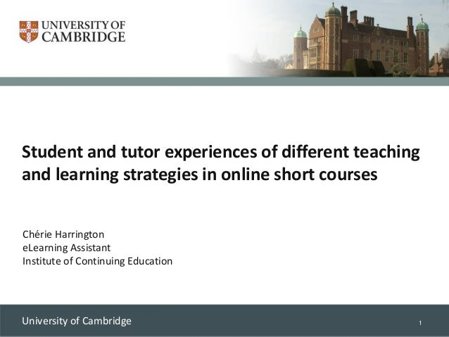 1University of Cambridge Student and tutor experiences of different teaching and learning strategies in online short cours...
