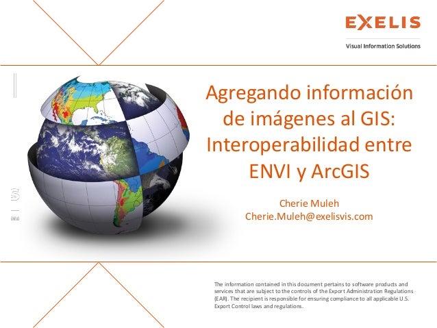 Agregando información de imágenes al GIS: Interoperabilidad entre ENVI y ArcGIS Cherie Muleh,  Gerente de Canal para Latinoamérica, Exelis Visual Information Solutions - EE.UU.