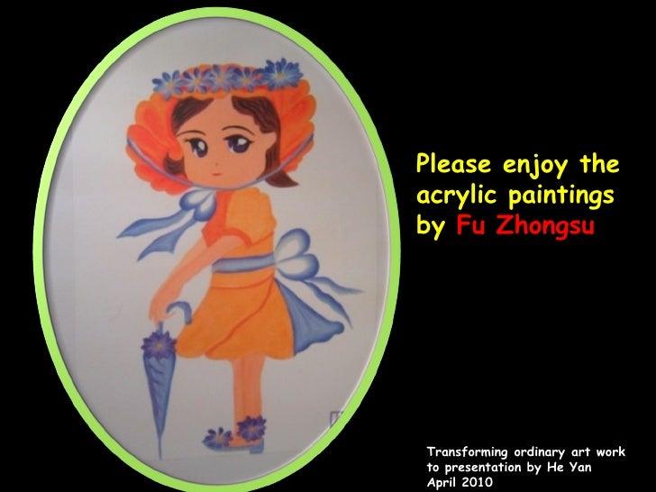 Please enjoy the acrylic paintings by  Fu Zhongsu Transformingordinaryartwork to presentation by He Yan  April 2010
